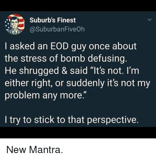 "Memes, 🤖, and Stress: Suburb's Finest  @SuburbanFive0h  I asked an EOD guy once about  the stress of bomb defusing  He shrugged & said ""It's not. I'm  either right, or suddenly it's not my  problem any more.""  I try to stick to that perspective. New Mantra."