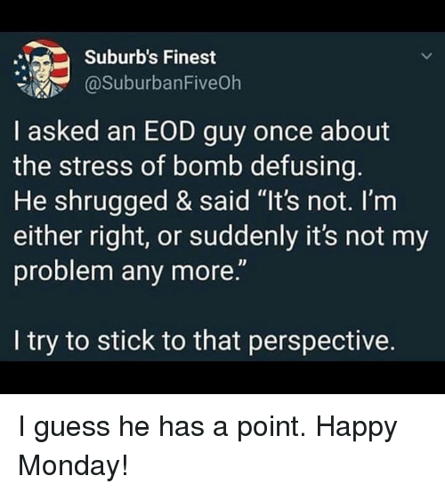 "Memes, Guess, and Happy: Suburb's Finest  @SuburbanFiveOh  I asked an EOD guy once about  the stress of bomb defusing  He shrugged & said ""It's not. l'm  either right, or suddenly it's not my  problem any more.""  I try to stick to that perspective. I guess he has a point. Happy Monday!"