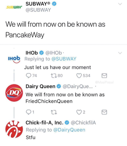 Chick-Fil-A, Stfu, and Subway: SUBWAYO  @SUBWAY  SUBWAy  We will from now on be known as  PancakeWav  IHOb @lHOb  Hob Replying to @SUBWAY  Just let us have our moment  Dairy Queen@DairyQue...  We will from now on be known as  FriedChickenQueen  DQ  2  Chick-fil-A, Inc. @ChickfilA  Replying to @DairyQueen  Stfu