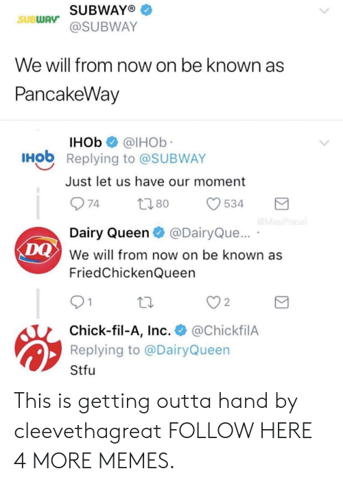 Chick-Fil-A, Dank, and Memes: SUBWAYO  @SUBWAY  SUBWAy  We will from now on be known as  PancakeWav  IHOb @lHOb  Hob Replying to @SUBWAY  Just let us have our moment  Dairy Queen@DairyQue...  We will from now on be known as  FriedChickenQueen  DQ  2  Chick-fil-A, Inc. @ChickfilA  Replying to @DairyQueen  Stfu This is getting outta hand by cleevethagreat FOLLOW HERE 4 MORE MEMES.