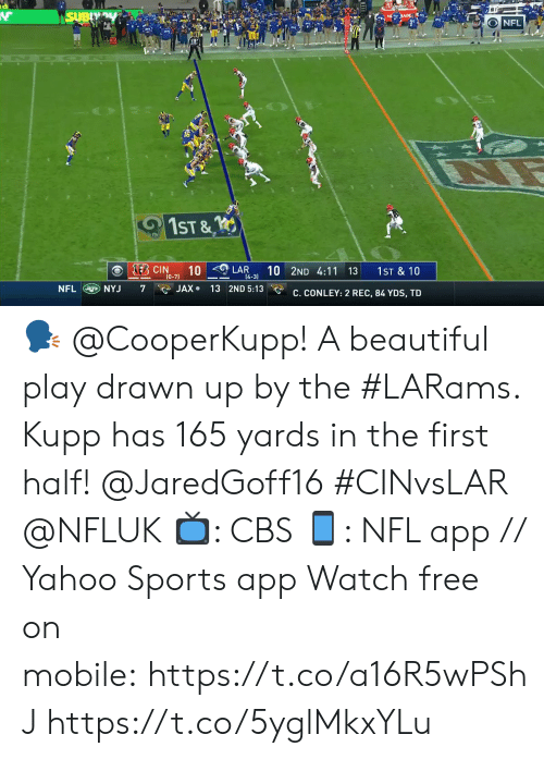 jade: SUBY  s JADE  NFL  1ST &  KEB CIN  10  (0-7)  10 2ND 4:11 13  LAR  1ST & 10  14-3)  NFL NYJ  JAX 13 2ND 5:13  7  C. CONLEY: 2 REC, 84 YDS, TD 🗣 @CooperKupp!  A beautiful play drawn up by the #LARams. Kupp has 165 yards in the first half! @JaredGoff16 #CINvsLAR @NFLUK  📺: CBS 📱: NFL app // Yahoo Sports app Watch free on mobile:https://t.co/a16R5wPShJ https://t.co/5yglMkxYLu