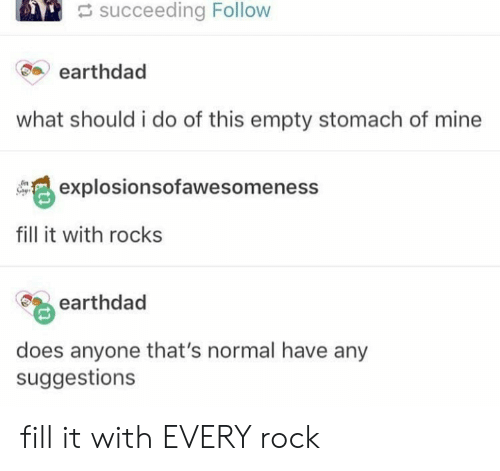 Succeeding: succeeding Follow  earthdad  what should i do of this empty stomach of mine  explosionsofawesomeness  fill it with rocks  earthdad  does anyone that's normal have any  suggestions fill it with EVERY rock