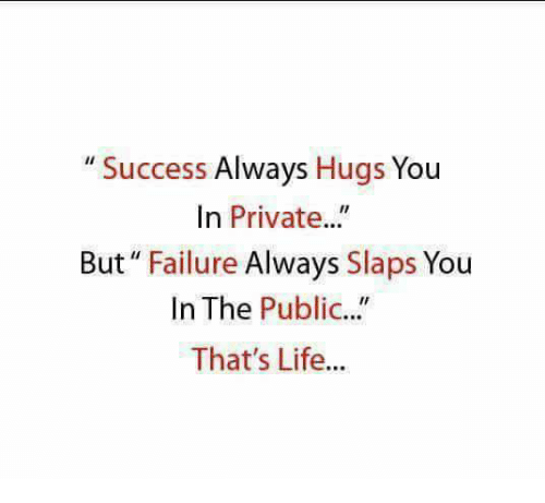 "Publicated: "" Success Always Hugs You  In Private..""  But"" Failure Always Slaps You  In The Public...""  That's Life...  IC."