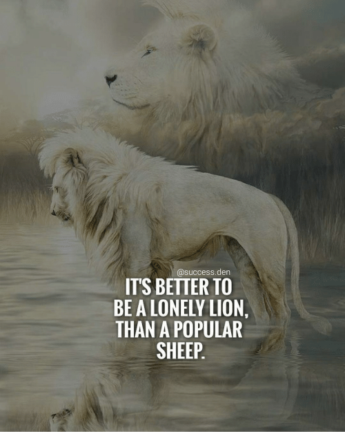 Memes, Lion, and Success: @success.den  ITS BETTER TO  BE A LONELY LION,  THAN A POPULAR  SHEEP.