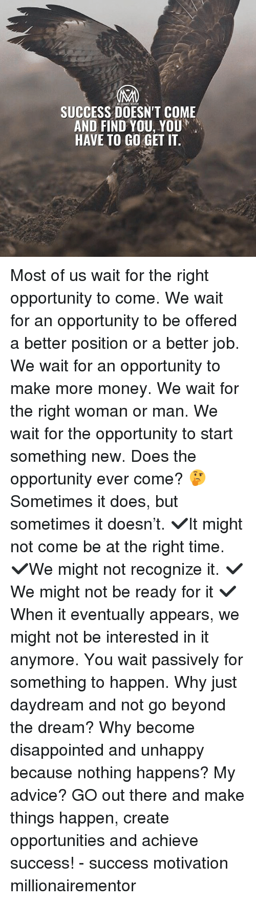 Advice, Disappointed, and Memes: SUCCESS DOESN'T COME  AND FIND YOU, YOU  HAVE TO GO GET IT. Most of us wait for the right opportunity to come. We wait for an opportunity to be offered a better position or a better job. We wait for an opportunity to make more money. We wait for the right woman or man. We wait for the opportunity to start something new. Does the opportunity ever come? 🤔Sometimes it does, but sometimes it doesn't. ✔️It might not come be at the right time. ✔️We might not recognize it. ✔️We might not be ready for it ✔️When it eventually appears, we might not be interested in it anymore. You wait passively for something to happen. Why just daydream and not go beyond the dream? Why become disappointed and unhappy because nothing happens? My advice? GO out there and make things happen, create opportunities and achieve success! - success motivation millionairementor