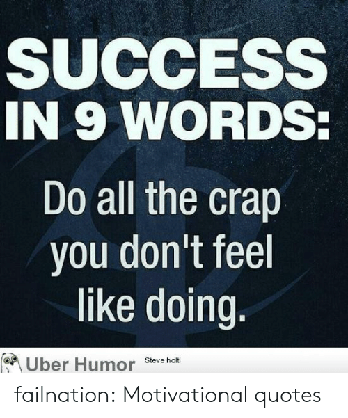 motivational quotes: SUCCESS  IN 9 WORDS:  Do all the crap  you don't feel  like doing.  Uber Humor  Steve holt! failnation:  Motivational quotes