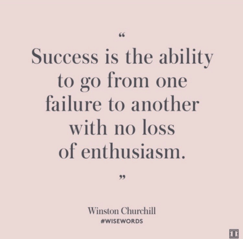 Enthusiasm: Success is the ability  to go from one  failure to another  with no loss  of enthusiasm.  99  Winston Churchill