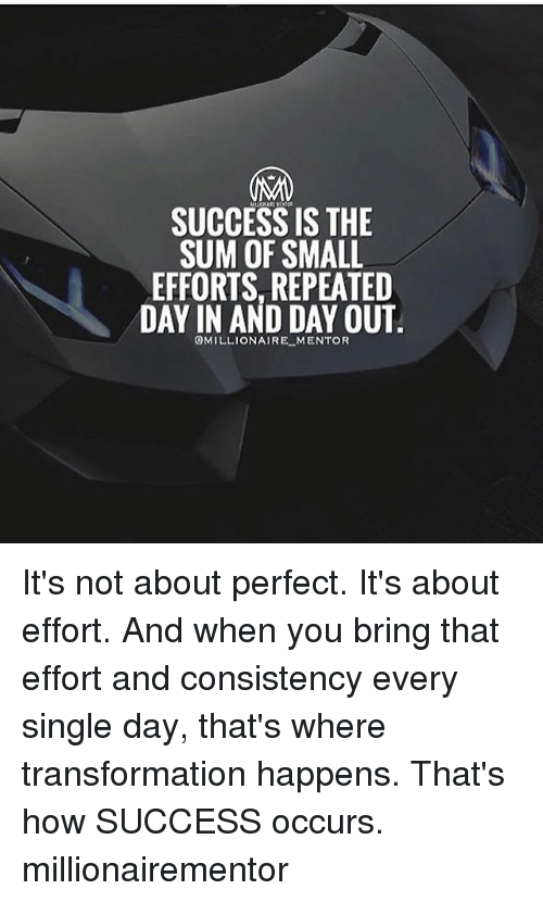 Memes, Consistency, and Success: SUCCESS IS THE  SUM OF SMALL  EFFORTS, REPEATED  DAY IN AND DAY OUT  OMILLIONAIRE MENTOR It's not about perfect. It's about effort. And when you bring that effort and consistency every single day, that's where transformation happens. That's how SUCCESS occurs. millionairementor