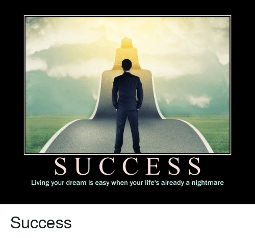 A Nightmare: SUCCESS  Living your dream is easy when your life's already a nightmare Success