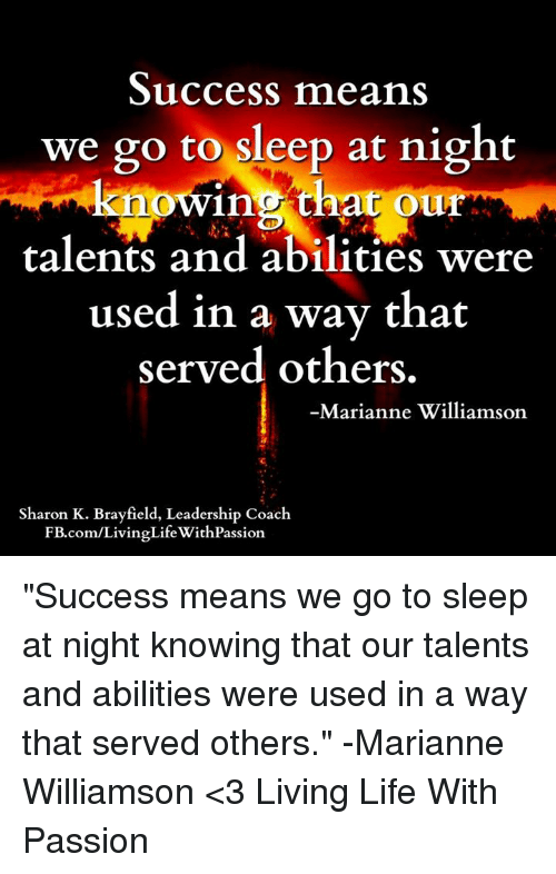 """marianne: Success means  we go to sleep at night  knowing that our  talents and abilities w  used in a way that  served others.  Marianne Williamson  Sharon K. Brayfield, Leadership Coach  FB.com/LivingLifeWithPassion """"Success means we go to sleep at night knowing that our talents and abilities were used in a way that served others."""" -Marianne Williamson  <3 Living Life With Passion"""