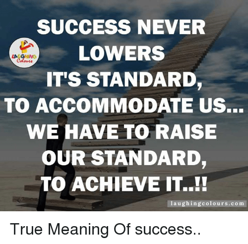 accommodating: SUCCESS NEVER  LOWERS  LAC  IT'S STANDARD  TO ACCOMMODATE US...  WE HAVE TO RAISE  OUR STANDARD,  TO ACHIEVE IT.  laughing colours.com True Meaning Of success..