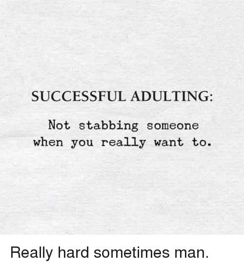 stabbing: SUCCESSFUL ADULTING:  Not stabbing someone  when you really want to. Really hard sometimes man.