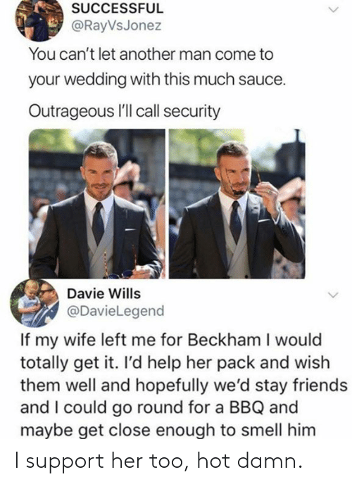 too hot: SUCCESSFUL  @RayVsJonez  You can't let another man come to  your wedding with this much sauce.  Outrageous I'll call security  Davie Wills  @DavieLegend  If my wife left me for Beckham I would  totally get it. I'd help her pack and wish  them well and hopefully we'd stay friends  and I could go round for a BBQ and  mavbe get close enough to smell him I support her too, hot damn.