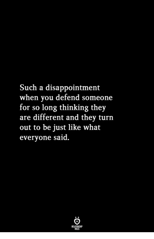 They, You, and What: Such a disappointment  when you defend someone  for so long thinking they  are different and they turn  out to be just like what  everyone said.