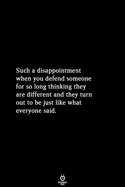 Turn Out: Such a disappointment  when you defend someone  for so long thinking they  are different and they turn  out to be just like what  everyone said.  RELATIONSHIP  LES