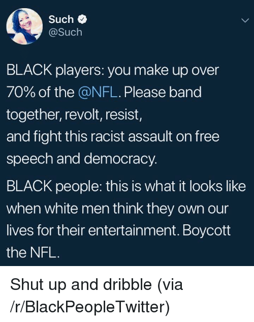 Blackpeopletwitter, Nfl, and Shut Up: Such  @Such  BLACK players: you make up over  70% of the @NFL. Please band  together, revolt, resist,  and fight this racist assault on free  speech and democracy.  BLACK people: this is what it looks like  when white men think they own our  lives for their entertainment. Boycott  the NFL <p>Shut up and dribble (via /r/BlackPeopleTwitter)</p>