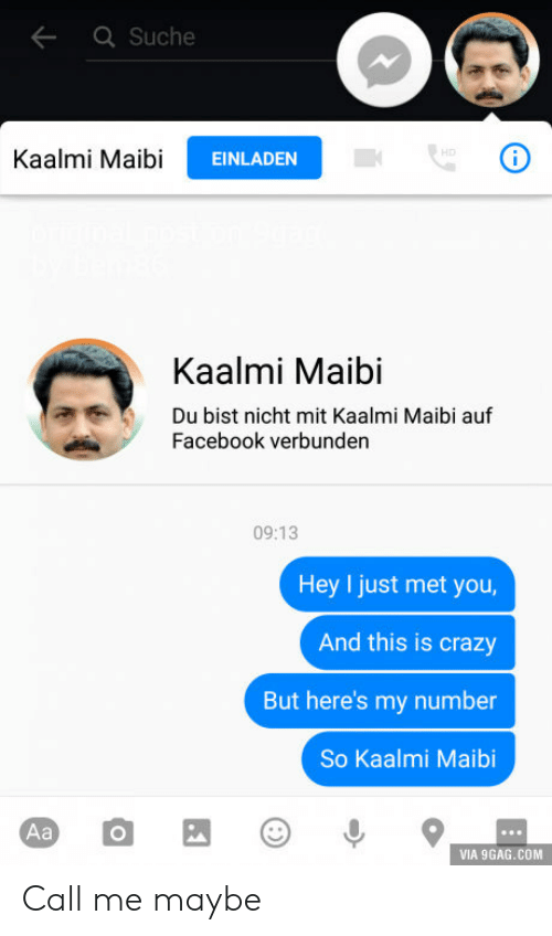 I Just Met You And This Is Crazy: Suche  Kaalmi MaibiEINLAD  Kaalmi Maibi  Du bist nicht mit Kaalmi Maibi auf  Facebook verbunden  09:13  Hey I just met you  And this is crazy  But here's my number  So Kaalmi Maibi  VIA 9GAG.COM Call me maybe