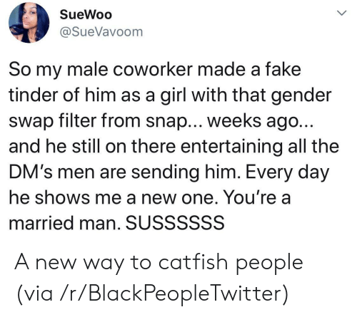 Blackpeopletwitter, Catfished, and Fake: SueWoo  @SueVavoom  So my male coworker made a fake  tinder of him as a girl with that gender  swap filter from snap... weeks ago..  and he still on there entertaining all the  DM's men are sending him. Every day  he shows me a new one. You're a  married man. SUSSSSSS A new way to catfish people (via /r/BlackPeopleTwitter)