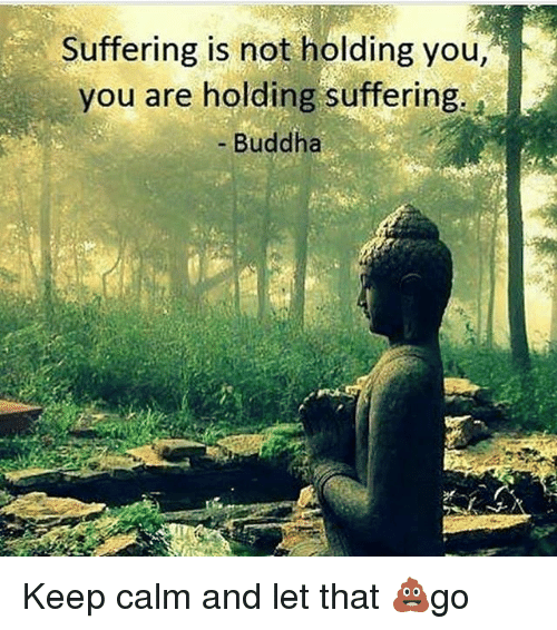Keep Calms: Suffering is not holding you,  you are holding suffering  - Buddha Keep calm and let that 💩go