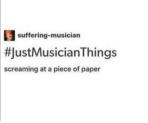 Suffering, Paper, and Piece: suffering-musician  #1  ustMusicianThings  screaming at a piece of paper