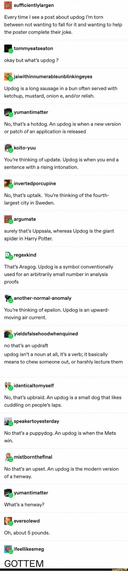 Proofs: sufficientlylargen  Every time l see a post about updog l'm torn  between not wanting to fall for it and wanting to help  the poster complete their joke  tommyeatseaton  okay but what's updog?  jaiwithinnumerableunblinkingeyes  Updog is a long sausage in a bun often served with  ketchup, mustard, onion e, and/or relish.  yumantimatter  No, that's a hotdog. An updog is when a new version  or patch of an application is released  koito-yuu  You're thinking of update. Updog is when you end a  sentence with a rising intonation  jinvertedporcupine  No, that's uptalk. You're thinking of the fourth-  largest city in Sweden.  argumate  surely that's Uppsala, whereas Updog is the giant  spider in Harry Potter.  regexkind  That's Aragog. Updog is a symbol conventionally  used for an arbitrarily small number in analysis  proofs  another-normal-anomaly  You're thinking of epsilon. Updog is an upward-  moving air current.  yieldsfalsehoodwhenquined  no that's an updraft  updog isn't a noun at all, it's a verb; it basically  means to chew someone out, or harshly lecture them  identicaltomyself  No, that's upbraid. An updog is a small dog that likes  cuddling on people's laps  speakertoyesterday  No that's a puppydog. An updog is when the Mets  win  mistbornthefinal  No that's an upset. An updog is the modern version  of a henway  yumantimatter  What's a henway?  eversolewd  Oh, about 5 pounds  ifeellikesmeg  GOTTEM