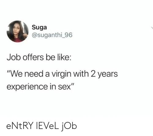 "suga: Suga  @suganthi 96  Job offers be like:  ""We need a virgin with 2 years  experience in sex"" eNtRY lEVeL jOb"