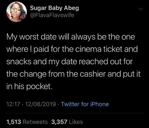 Iphone, Twitter, and Date: Sugar Baby Abeg  @FlavaFlavswife  My worst date will always be the one  where I paid for the cinema ticket and  snacks and my date reached out for  the change from the cashier and put it  in his pocket.  12:17 12/08/2019 Twitter for iPhone  1,513 Retweets 3,357 Likes