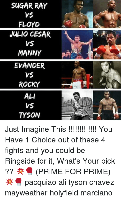 chavez: SUGAR RAY  VS  FLOYD  JULIO CESAR  VS  MANNY  EVANDER  VSE  ROCKY  ALI  VS  TYSON Just Imagine This !!!!!!!!!!!!! You Have 1 Choice out of these 4 fights and you could be Ringside for it, What's Your pick ?? 💥🥊 (PRIME FOR PRIME) 💥🥊 pacquiao ali tyson chavez mayweather holyfield marciano