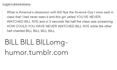 Once Said: sugarcubesaresexy:  What is America's obsession with Bill Nye the Science Guy I once said in  class that I had never seen it and this girl yelled YOU'VE NEVER  WATCHED BILL NYE and in 5 seconds flat half the class was screaming  HOW COULD YOU HAVE NEVER WATCHED BILL NYE while the other  half chanted BILL BILL BILL BILL BILL BILL BILLomg-humor.tumblr.com