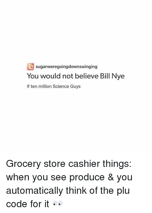 Plu: sugarweregoingdownswinging  You would not believe Bill Nye  If ten million Science Guys Grocery store cashier things: when you see produce & you automatically think of the plu code for it 👀