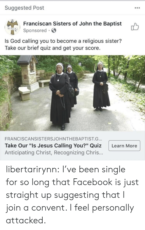 "Facebook, God, and Jesus: Suggested Post  Franciscan Sisters of John the Baptist  onsored  Is God calling you to become a religious sister?  Take our brief quiz and get your score.  FRANCISCANSISTERSJOHNTHEBAPTIST.G..  Take Our ""Is Jesus Calling You?"" Quiz Learn More  Anticipating Christ, Recognizing Chris.. libertarirynn: I've been single for so long that Facebook is just straight up suggesting that I join a convent. I feel personally attacked."