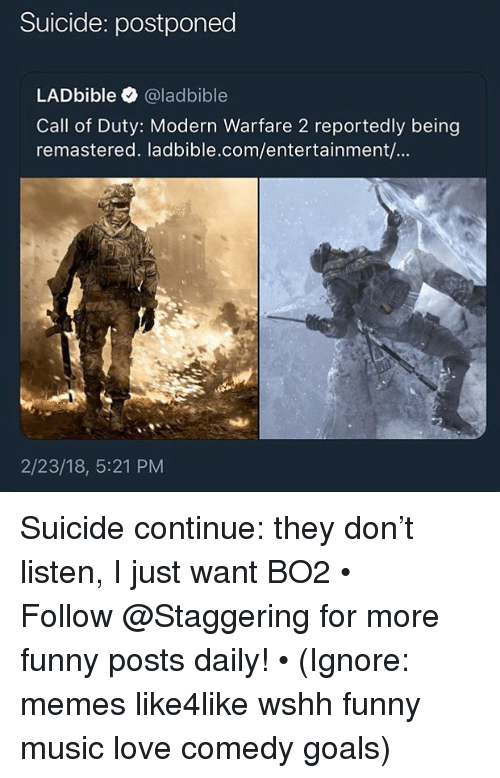 Bo2: Suicide: postponed  LADbible @ladbible  Call of Duty: Modern Warfare 2 reportedly being  remastered. ladbible.com/entertainment/...  2/23/18, 5:21 PM Suicide continue: they don't listen, I just want BO2 • ➫➫➫ Follow @Staggering for more funny posts daily! • (Ignore: memes like4like wshh funny music love comedy goals)