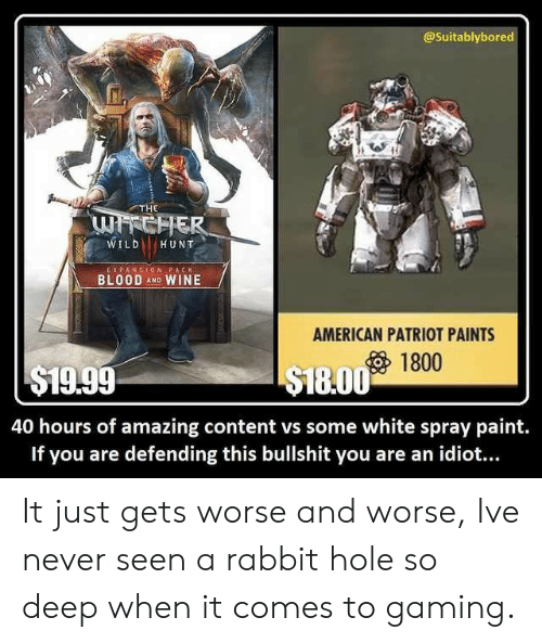 So Deep: @Suitablybored  THE  WILDHUNT  E X PANSION PACK  BLOOD AND WINE  AMERICAN PATRIOT PAINTS  1800  $19.99  S18.00 1t  40 hours of amazing content vs some white spray paint.  If you are defending this bullshit you are an idiot... It just gets worse and worse, Ive never seen a rabbit hole so deep when it comes to gaming.