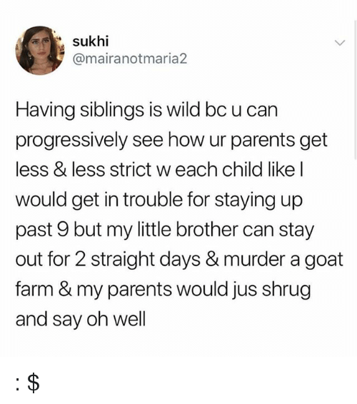 Memes, Parents, and Goat: sukhi  @mairanotmaria2  Having siblings is wild bc u can  progressively see how ur parents get  less & less strict w each child like l  would get in trouble for staying up  past 9 but my little brother can stay  out for 2 straight days & murder a goat  farm & my parents would jus shrug  and say oh well : $