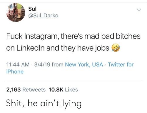 Bad, Instagram, and Iphone: Sul  @Sul_Darko  Fuck Instagram, there's mad bad bitches  on Linkedln and they have jobs  11:44 AM 3/4/19 from New York, USA Twitter for  iPhone  2,163 Retweets 10.8K Likes Shit, he ain't lying