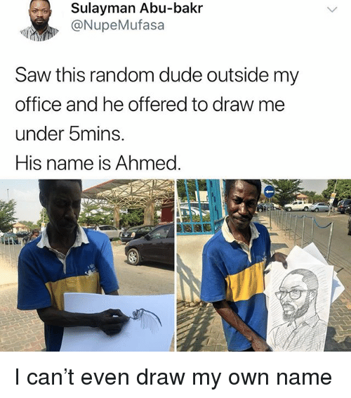 abu: Sulayman Abu-bakr  @NupeMufasa  Saw this random dude outside my  office and he offered to draw me  under 5mins.  His name is Ahmed. I can't even draw my own name