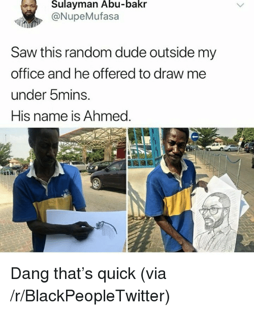 abu: Sulayman Abu-bakr  @NupeMufasa  Saw this random dude outside my  office and he offered to draw me  under bmins.  His name is Ahmed. <p>Dang that&rsquo;s quick (via /r/BlackPeopleTwitter)</p>
