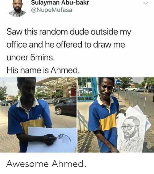 abu: Sulayman Abu-bakr  @NupeMufasa  Saw this random dude outside my  office and he offered to draw me  under bmins.  His name is Ahmed. Awesome Ahmed.