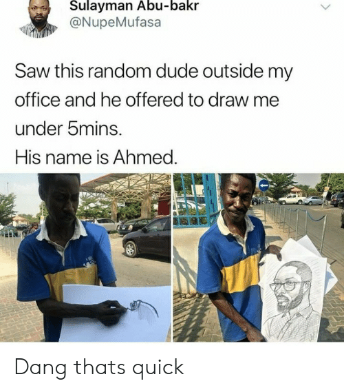 abu: Sulayman Abu-bakr  @NupeMufasa  Saw this random dude outside my  office and he offered to draw me  under bmins.  His name is Ahmed. Dang thats quick