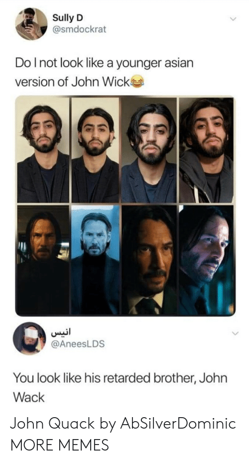 Asian, Dank, and John Wick: Sully D  @smdockrat  Do Inot look like a younger asian  version of John Wick  انيس  @AneesLDS  You look like his retarded brother, John  Wack John Quack by AbSilverDominic MORE MEMES