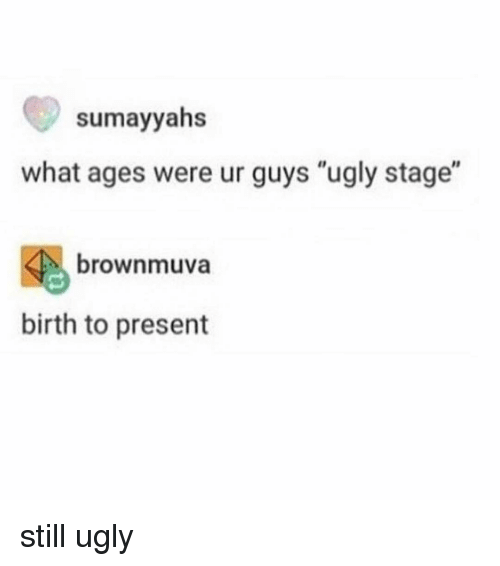 """Memes, Ugly, and 🤖: sumayyahs  what ages were ur guys """"ugly stage""""  4 brownmuva  birth to present still ugly"""