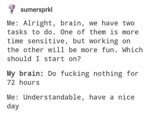 Fucking, Brain, and Time: sumersprkl  Me: Alright, brain, we have two  tasks to do. One of them is more  time sensitive, but working on  the other will be more fun. Which  should I start on?  My brain: Do fucking nothing for  72 hours  Me: Understandable, have a nice  day