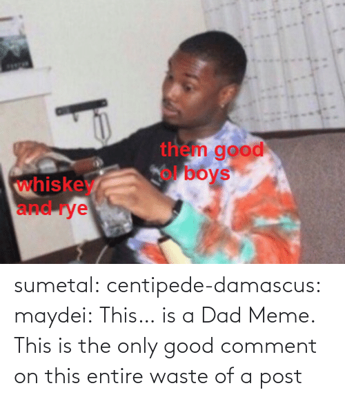 Entire: sumetal:  centipede-damascus:   maydei:  This… is a Dad Meme.   This is the only good comment on this entire waste of a post