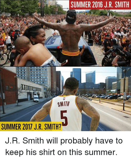 J R Smith: SUMMER 2016 J.R SMITH  SMITH  SUMMER 2017 J R. SMITH? J.R. Smith will probably have to keep his shirt on this summer.