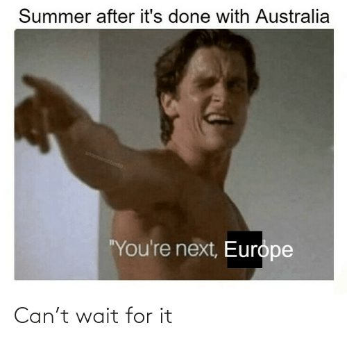 "Summer: Summer after it's done with Australia  wmemerobber69  ""You're next, Europe Can't wait for it"