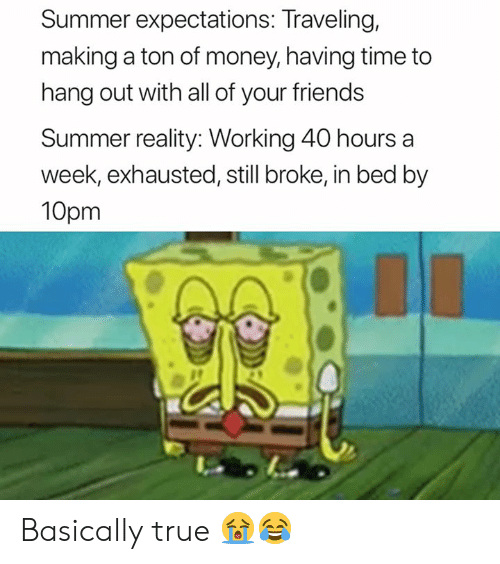Friends, Money, and True: Summer expectations: Traveling,  making a ton of money, having time to  hang out with all of your friends  Summer reality: Working 40 hours a  week, exhausted, still broke, in bed by  10pm Basically true 😭😂