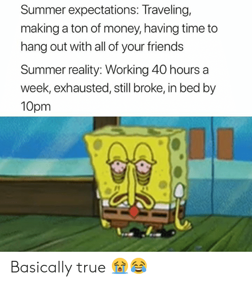 40 Hours A Week: Summer expectations: Traveling,  making a ton of money, having time to  hang out with all of your friends  Summer reality: Working 40 hours a  week, exhausted, still broke, in bed by  10pm Basically true 😭😂