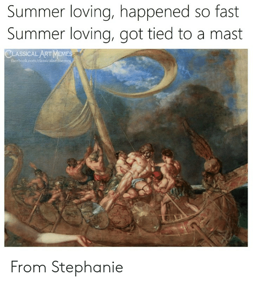 Mast: Summer loving, happened so fast  Summer loving, got tied to a mast  CLASSICAL ART MEMES  facebook.com/classicalartmeme From Stephanie