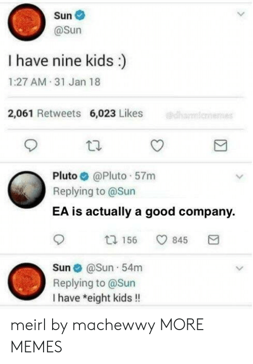 Dank, Memes, and Target: Sun  @Sun  I have nine kids:)  1:27 AM 31 Jan 18  2,061 Retweets 6,023 Likes  Pluto @Pluto 57rm  Replying to @Sun  EA is actually a good company.  ta 156 845  E  Sun@Sun 54m  Replying to @Sun  I have *eight kids!! meirl by machewwy MORE MEMES