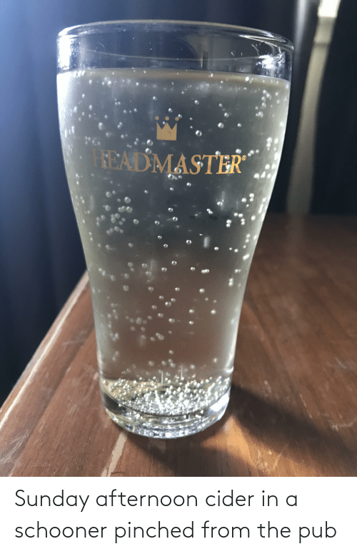 Pub: Sunday afternoon cider in a schooner pinched from the pub
